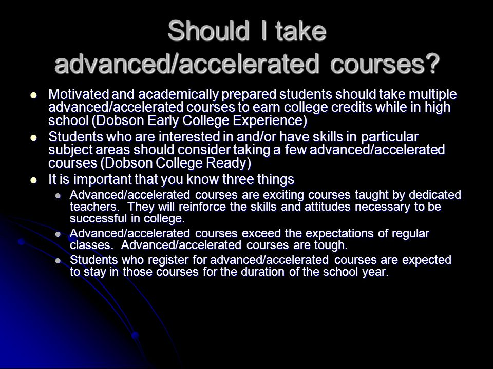 Should I take advanced/accelerated courses? Motivated and academically prepared students should take multiple advanced/accelerated courses to earn col