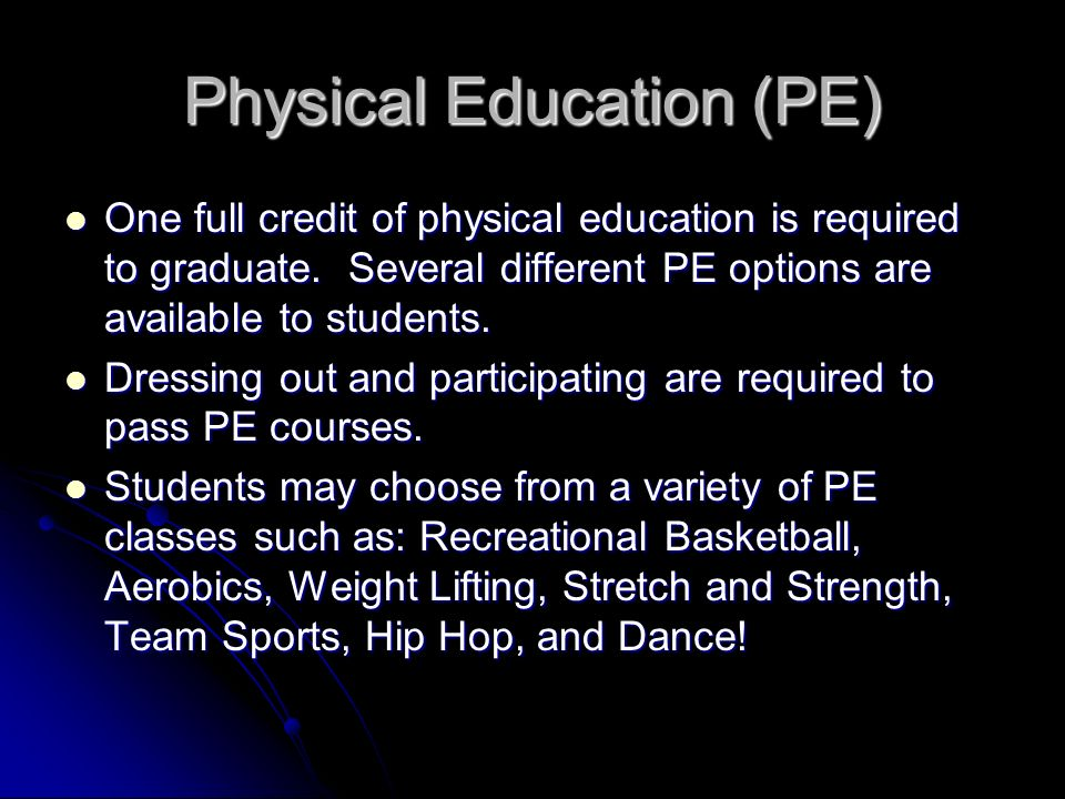 Physical Education (PE) One full credit of physical education is required to graduate. Several different PE options are available to students. One ful