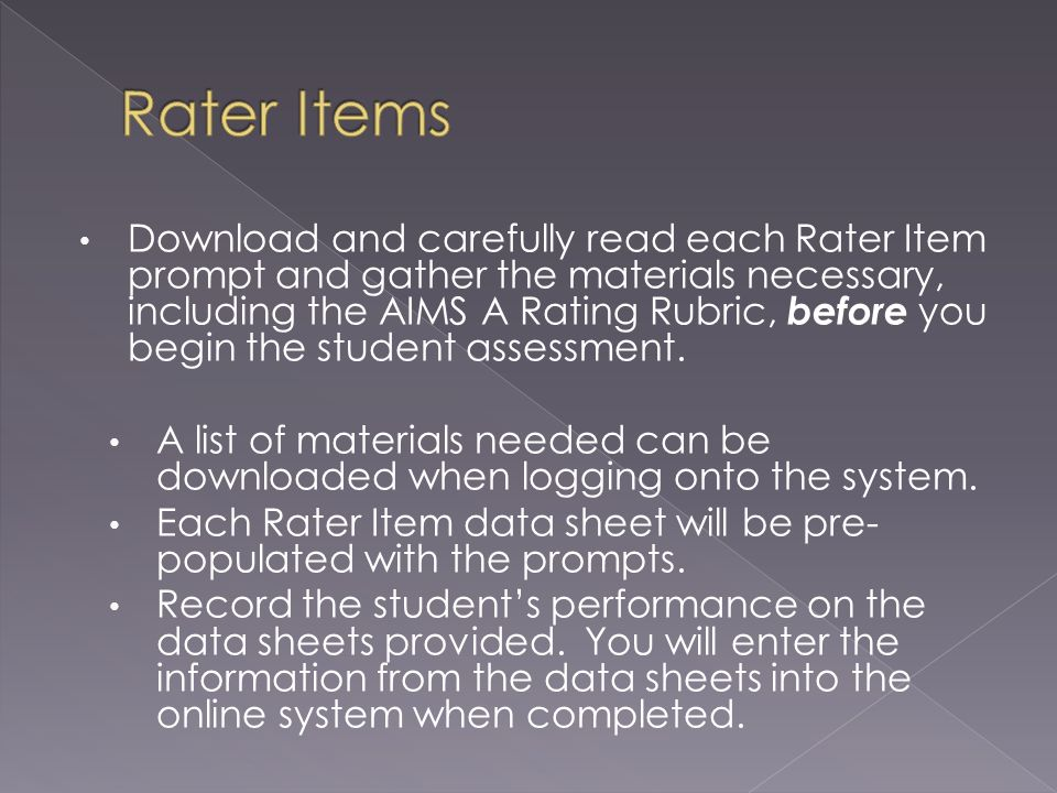 Download and carefully read each Rater Item prompt and gather the materials necessary, including the AIMS A Rating Rubric, before you begin the student assessment.