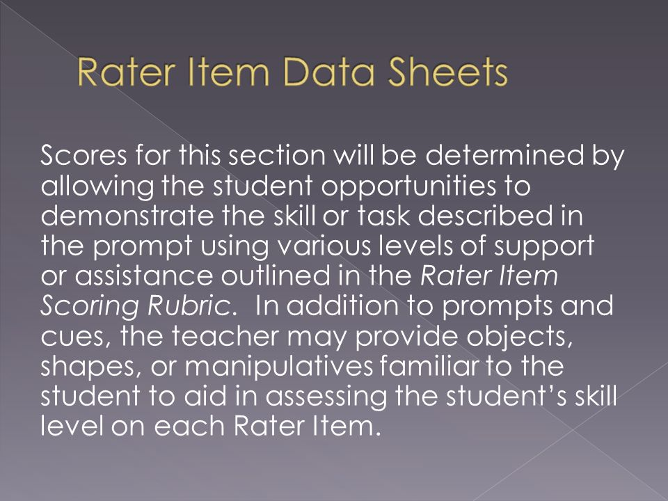 Scores for this section will be determined by allowing the student opportunities to demonstrate the skill or task described in the prompt using various levels of support or assistance outlined in the Rater Item Scoring Rubric.