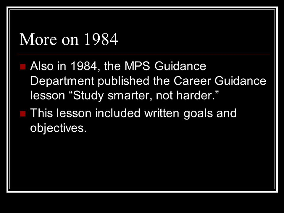 More on 1984 Also in 1984, the MPS Guidance Department published the Career Guidance lesson Study smarter, not harder. This lesson included written go