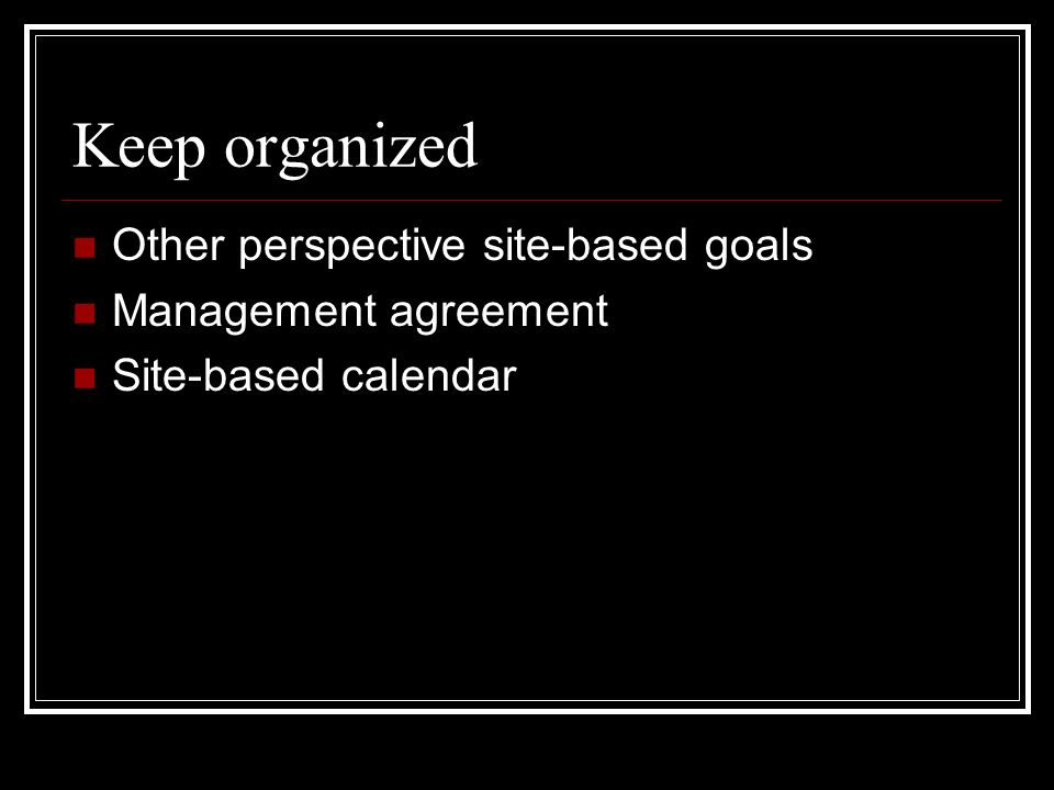 Keep organized Other perspective site-based goals Management agreement Site-based calendar
