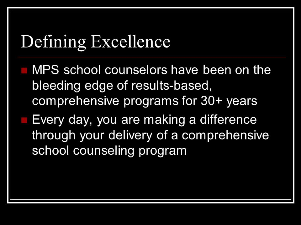 Defining Excellence MPS school counselors have been on the bleeding edge of results-based, comprehensive programs for 30+ years Every day, you are making a difference through your delivery of a comprehensive school counseling program
