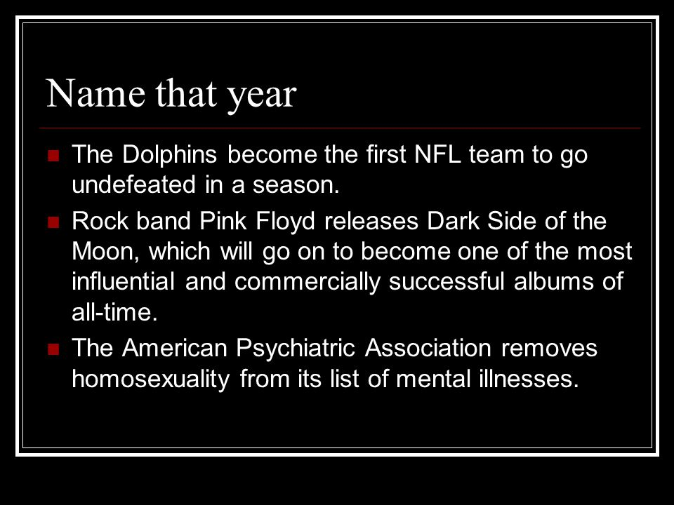 Name that year The Dolphins become the first NFL team to go undefeated in a season. Rock band Pink Floyd releases Dark Side of the Moon, which will go