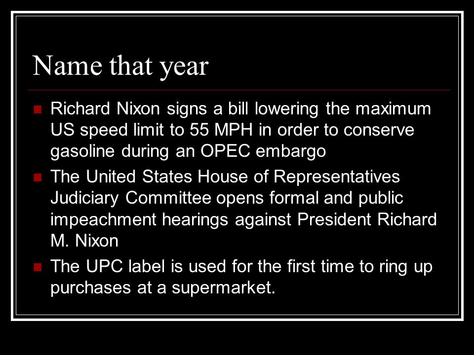 Name that year Richard Nixon signs a bill lowering the maximum US speed limit to 55 MPH in order to conserve gasoline during an OPEC embargo The United States House of Representatives Judiciary Committee opens formal and public impeachment hearings against President Richard M.