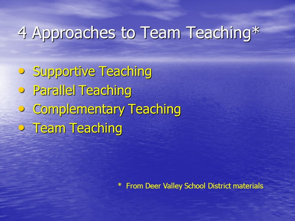 4 Approaches to Team Teaching* Supportive Teaching Supportive Teaching Parallel Teaching Parallel Teaching Complementary Teaching Complementary Teaching Team Teaching Team Teaching * From Deer Valley School District materials