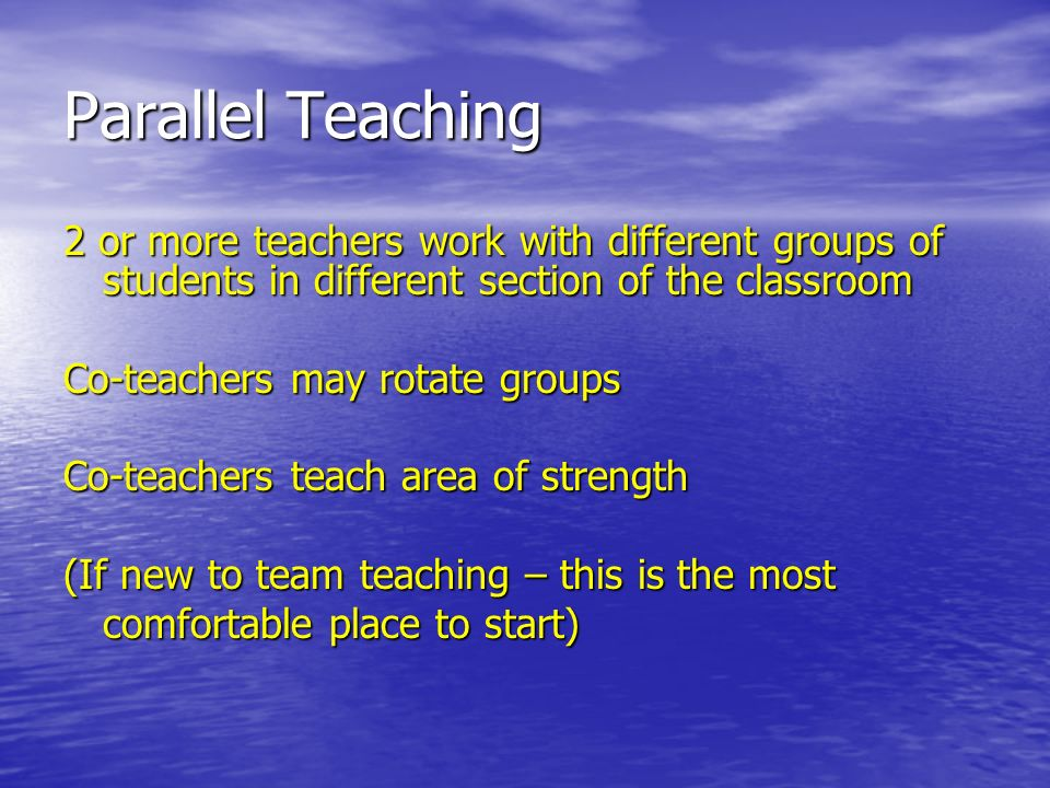 Parallel Teaching 2 or more teachers work with different groups of students in different section of the classroom Co-teachers may rotate groups Co-teachers teach area of strength (If new to team teaching – this is the most comfortable place to start)