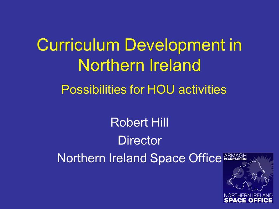 Curriculum Development in Northern Ireland Robert Hill Director Northern Ireland Space Office Possibilities for HOU activities