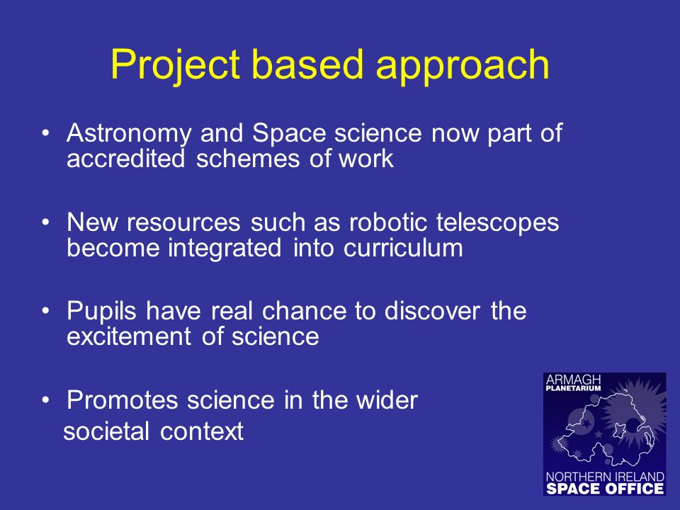 Project based approach Astronomy and Space science now part of accredited schemes of work New resources such as robotic telescopes become integrated into curriculum Pupils have real chance to discover the excitement of science Promotes science in the wider societal context