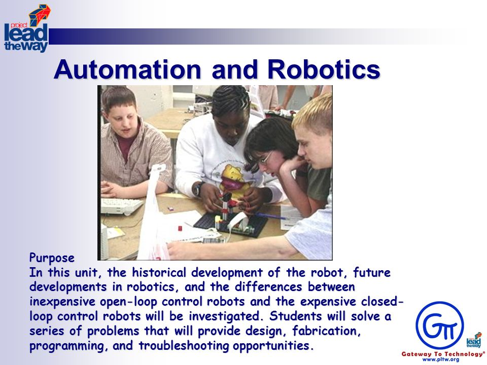Automation and Robotics Purpose In this unit, the historical development of the robot, future developments in robotics, and the differences between inexpensive open-loop control robots and the expensive closed- loop control robots will be investigated.