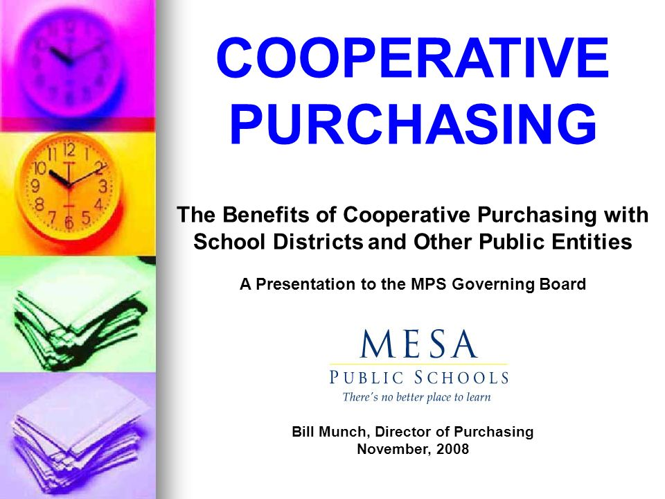 COOPERATIVE PURCHASING The Benefits of Cooperative Purchasing with School Districts and Other Public Entities A Presentation to the MPS Governing Board Bill Munch, Director of Purchasing November, 2008