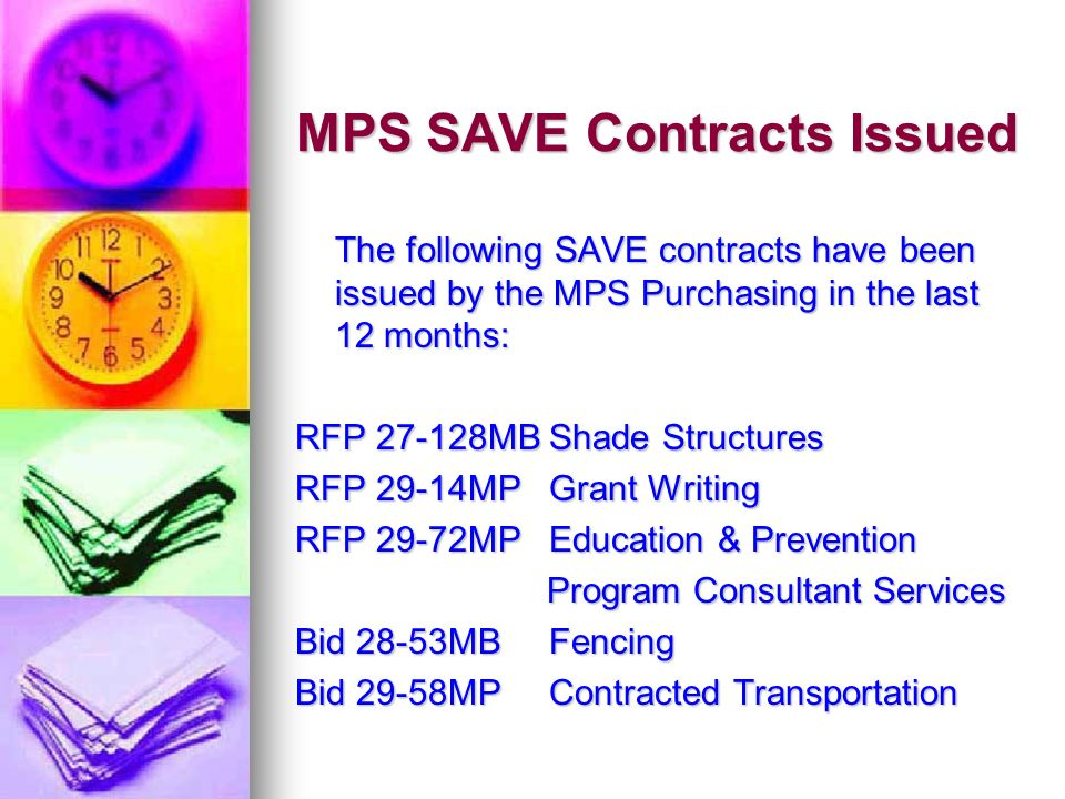 MPS SAVE Contracts Issued The following SAVE contracts have been issued by the MPS Purchasing in the last 12 months: RFP 27-128MB Shade Structures RFP 29-14MP Grant Writing RFP 29-72MP Education & Prevention Program Consultant Services Program Consultant Services Bid 28-53MB Fencing Bid 29-58MP Contracted Transportation