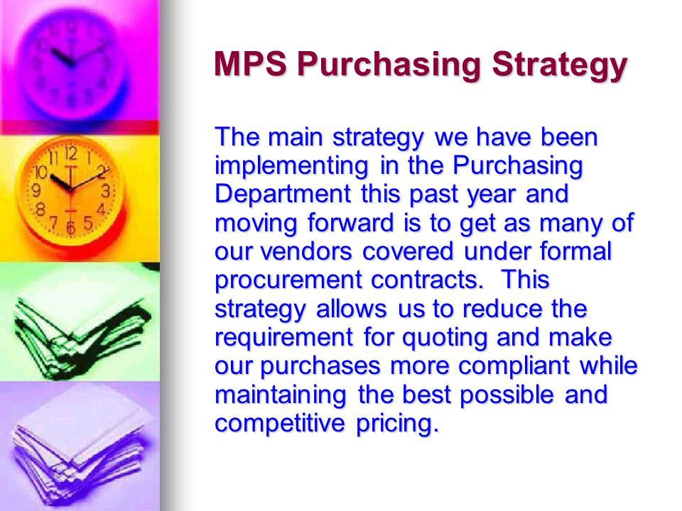 MPS Purchasing Strategy The main strategy we have been implementing in the Purchasing Department this past year and moving forward is to get as many of our vendors covered under formal procurement contracts.