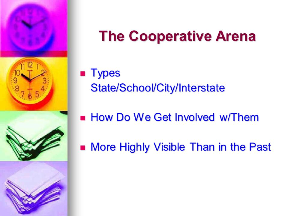 The Cooperative Arena Types TypesState/School/City/Interstate How Do We Get Involved w/Them How Do We Get Involved w/Them More Highly Visible Than in