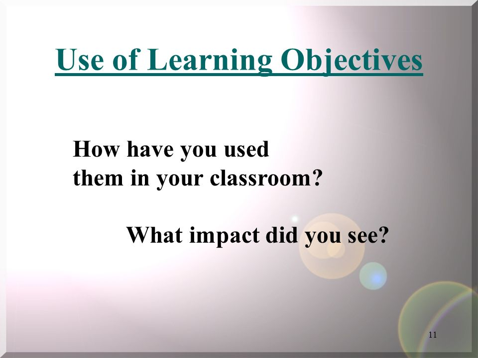 11 Use of Learning Objectives How have you used them in your classroom What impact did you see