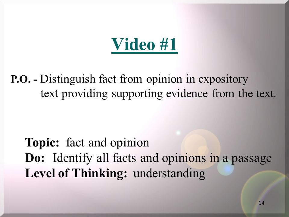 14 Video #1 Topic: fact and opinion Do: Identify all facts and opinions in a passage Level of Thinking: understanding P.O. - Distinguish fact from opi