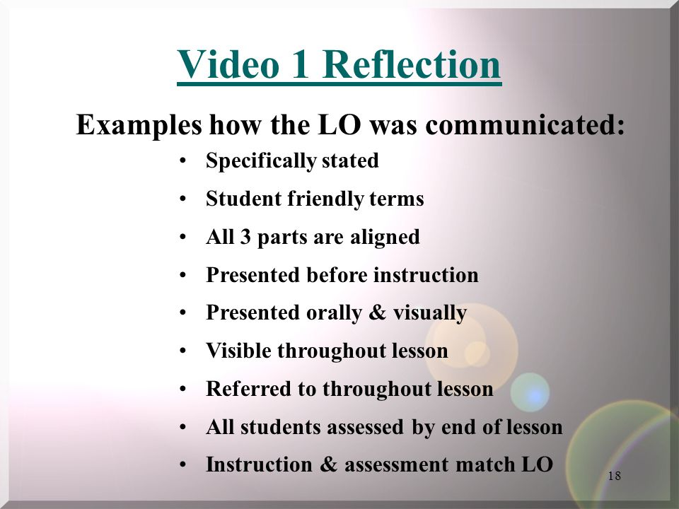18 Video 1 Reflection Specifically stated Student friendly terms All 3 parts are aligned Presented before instruction Presented orally & visually Visi