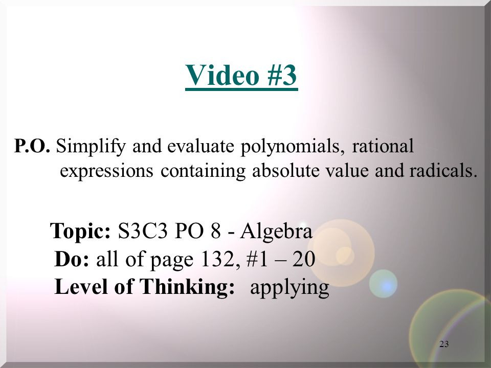 23 Video #3 P.O. Simplify and evaluate polynomials, rational expressions containing absolute value and radicals. Topic: S3C3 PO 8 - Algebra Do: all of
