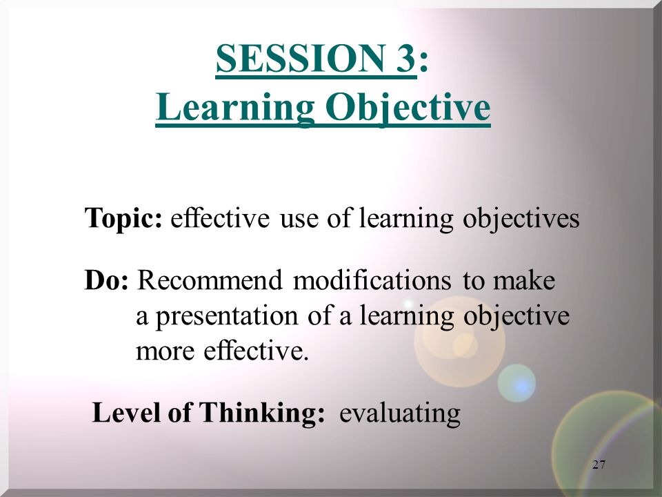 27 SESSION 3: Learning Objective Topic: effective use of learning objectives Do: Recommend modifications to make a presentation of a learning objectiv