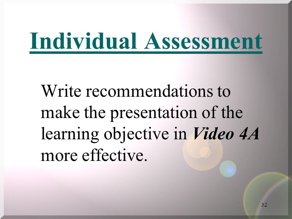 32 Individual Assessment Write recommendations to make the presentation of the learning objective in Video 4A more effective.