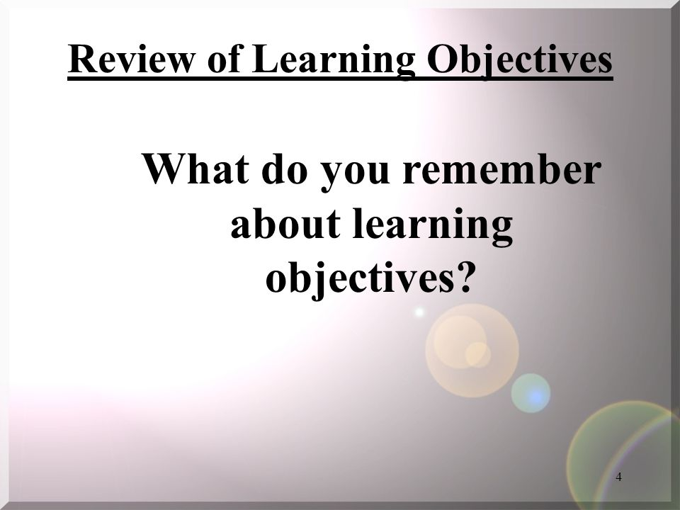4 Review of Learning Objectives What do you remember about learning objectives?