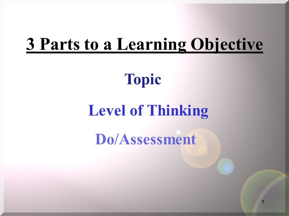5 3 Parts to a Learning Objective Topic Level of Thinking Do/Assessment