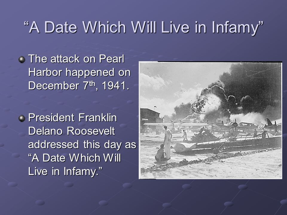 A Date Which Will Live in Infamy The attack on Pearl Harbor happened on December 7 th, 1941.