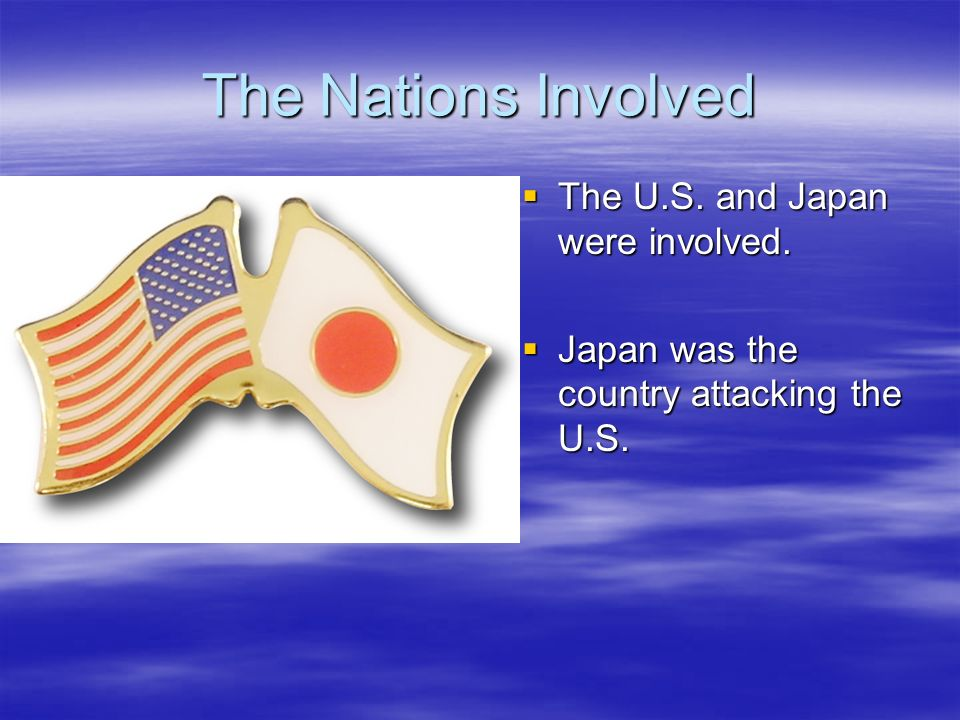 The Nations Involved The U.S. and Japan were involved.