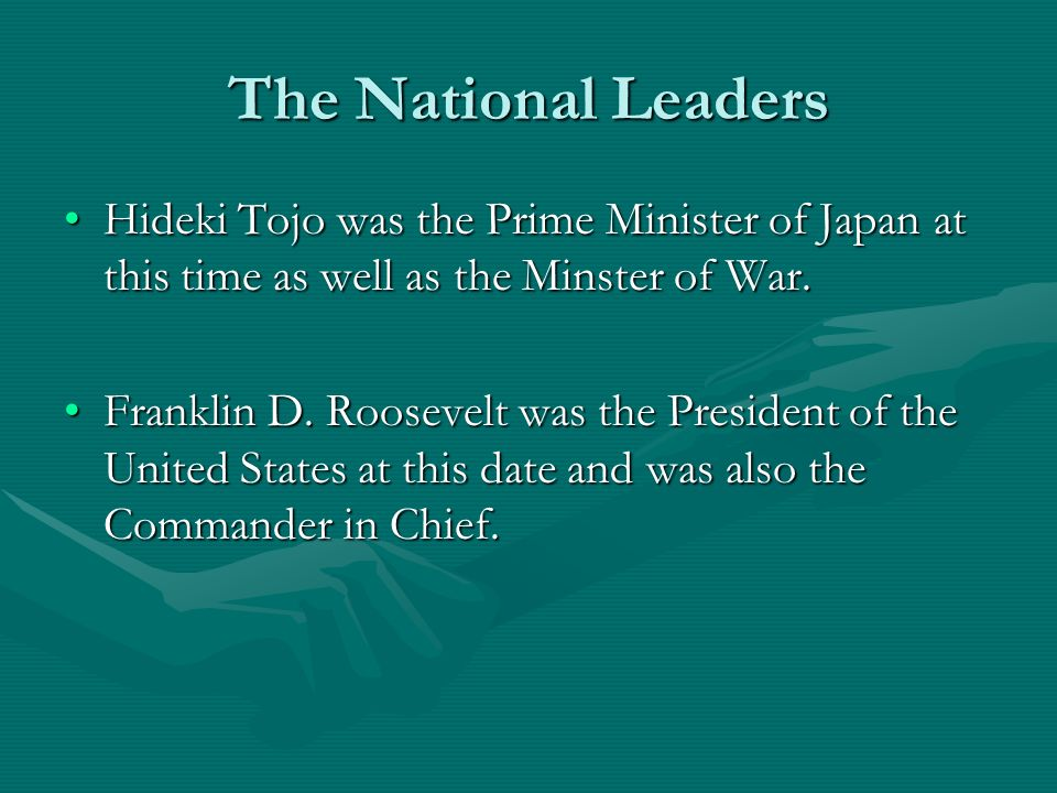The National Leaders Hideki Tojo was the Prime Minister of Japan at this time as well as the Minster of War.Hideki Tojo was the Prime Minister of Japan at this time as well as the Minster of War.