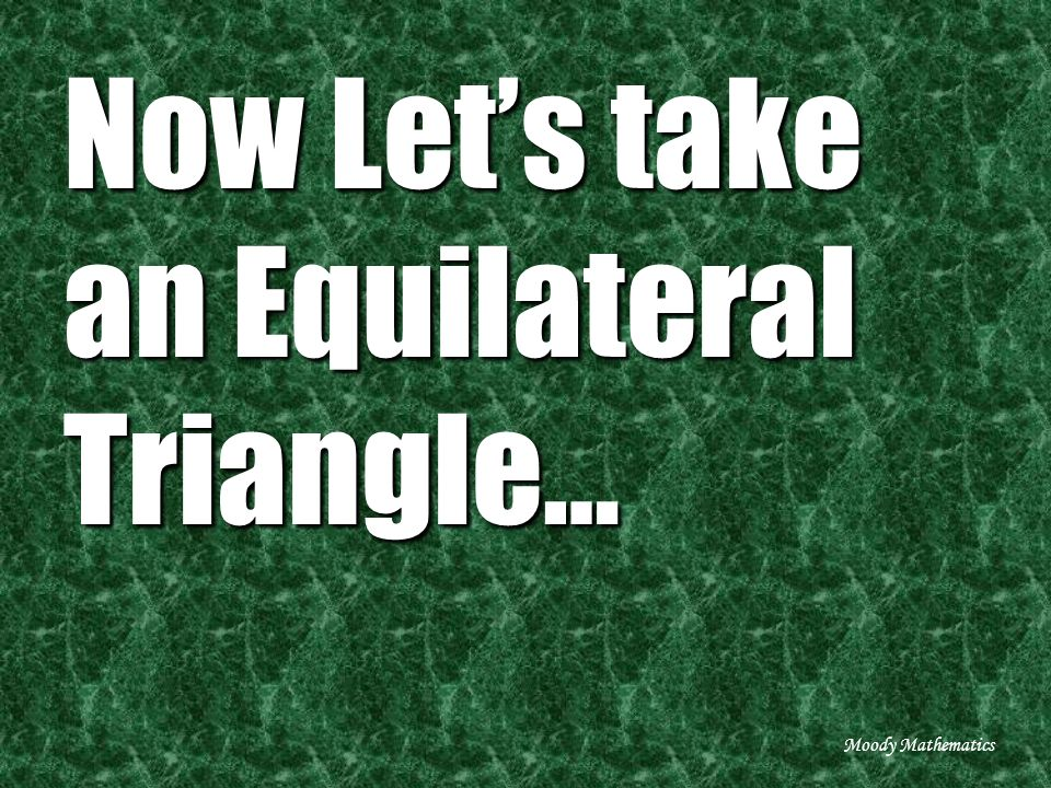 Now Lets take an Equilateral Triangle… Moody Mathematics