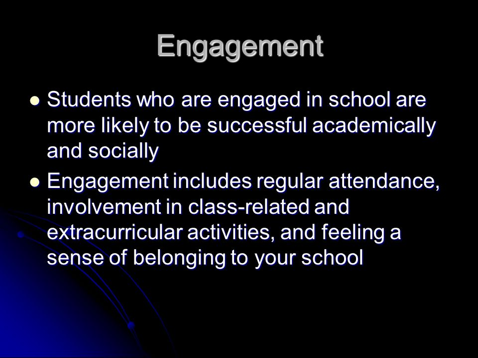 Engagement Students who are engaged in school are more likely to be successful academically and socially Students who are engaged in school are more likely to be successful academically and socially Engagement includes regular attendance, involvement in class-related and extracurricular activities, and feeling a sense of belonging to your school Engagement includes regular attendance, involvement in class-related and extracurricular activities, and feeling a sense of belonging to your school