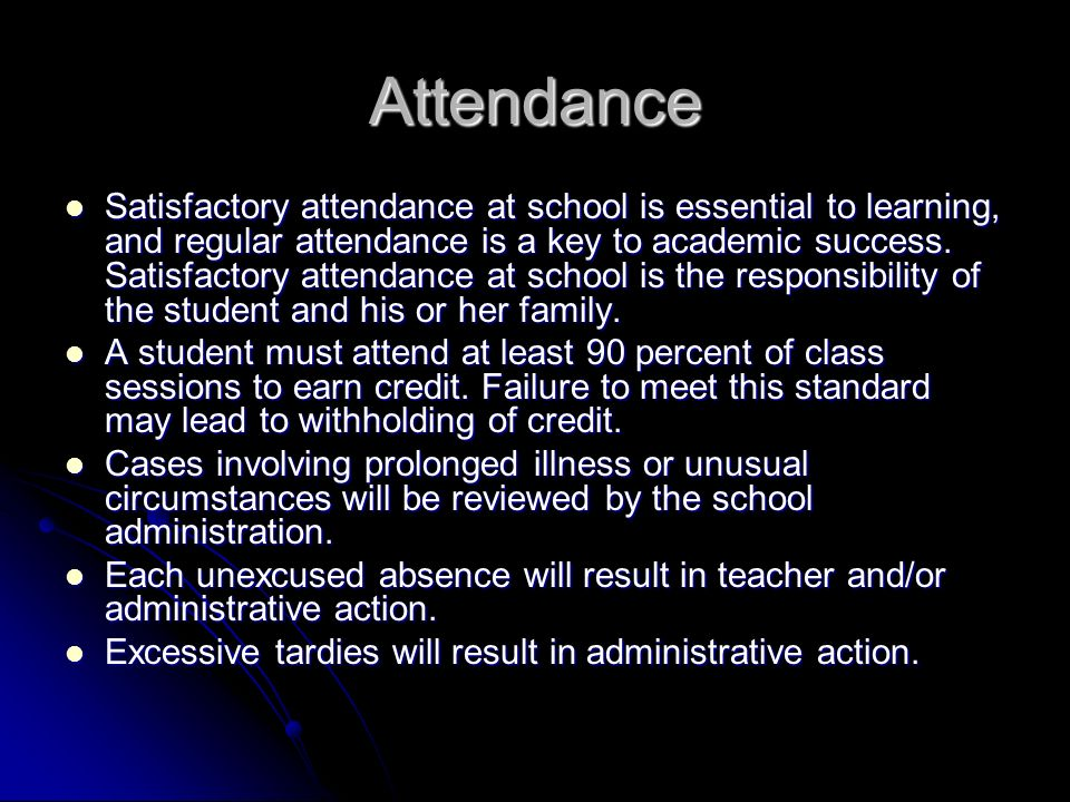 Attendance Satisfactory attendance at school is essential to learning, and regular attendance is a key to academic success.