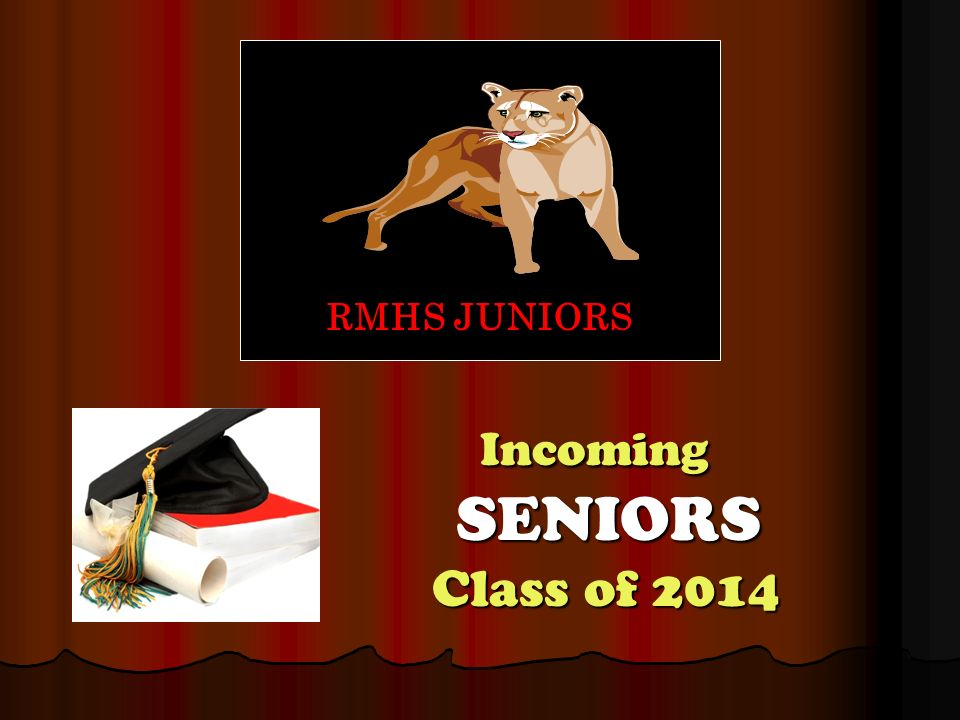 Incoming SENIORS Class of 2014 Incoming SENIORS Class of 2014 RMHS JUNIORS