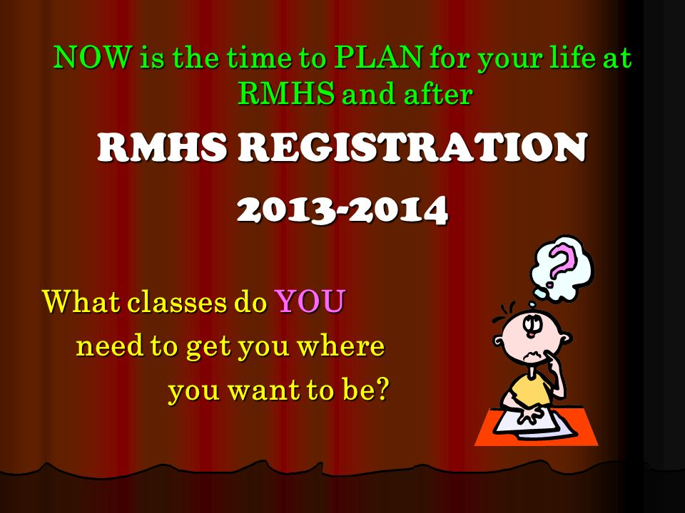 NOW is the time to PLAN for your life at RMHS and after RMHS REGISTRATION 2013-2014 What classes do YOU need to get you where need to get you where you want to be.