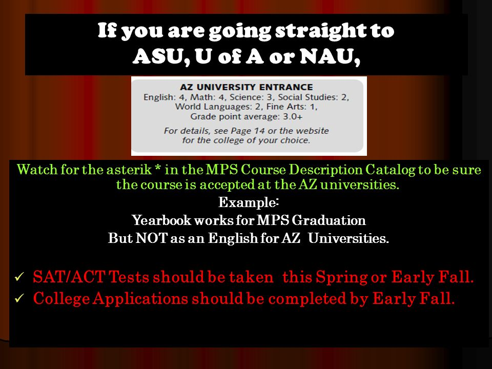 If you are going straight to ASU, U of A or NAU, Watch for the asterik * in the MPS Course Description Catalog to be sure the course is accepted at the AZ universities.