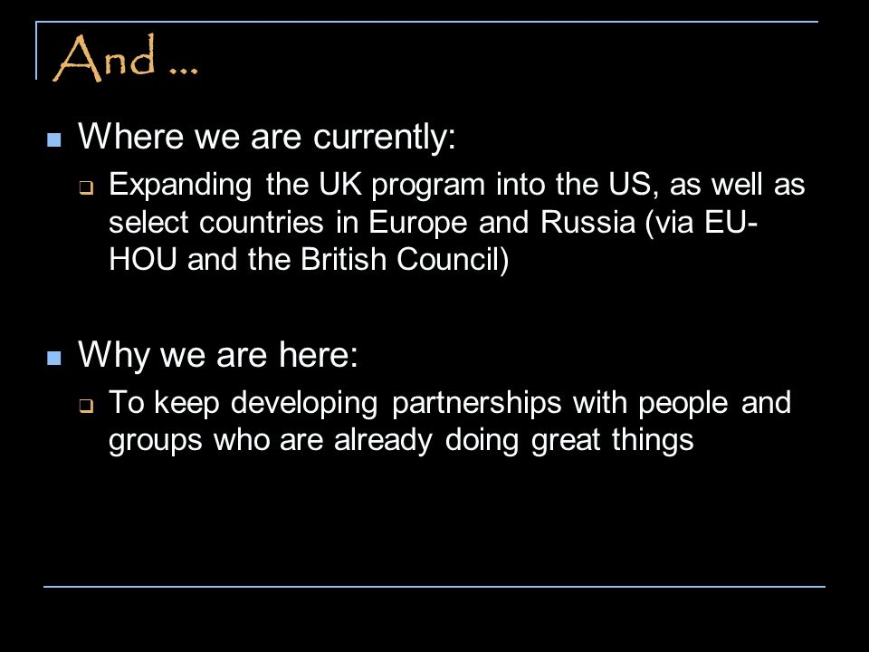And … Where we are currently: Expanding the UK program into the US, as well as select countries in Europe and Russia (via EU- HOU and the British Council) Why we are here: To keep developing partnerships with people and groups who are already doing great things