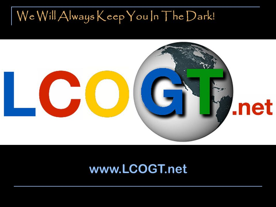 We Will Always Keep You In The Dark! www.LCOGT.net