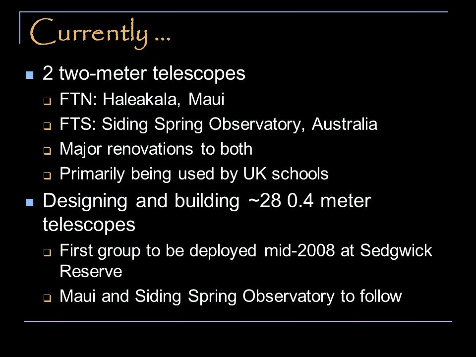 Currently … 2 two-meter telescopes FTN: Haleakala, Maui FTS: Siding Spring Observatory, Australia Major renovations to both Primarily being used by UK schools Designing and building ~28 0.4 meter telescopes First group to be deployed mid-2008 at Sedgwick Reserve Maui and Siding Spring Observatory to follow