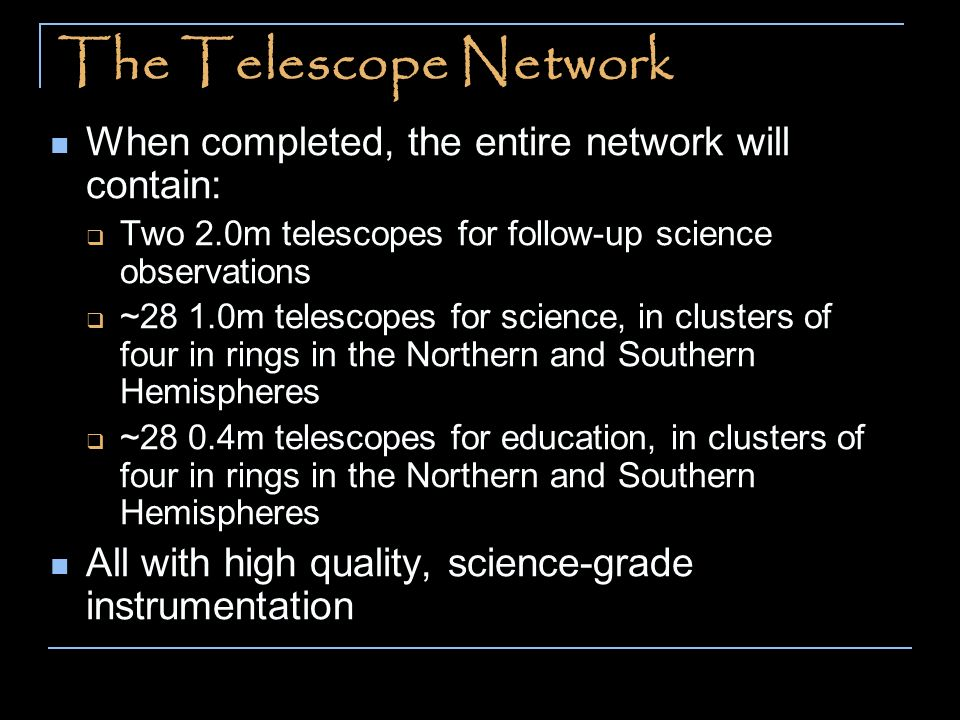 The Telescope Network When completed, the entire network will contain: Two 2.0m telescopes for follow-up science observations ~28 1.0m telescopes for science, in clusters of four in rings in the Northern and Southern Hemispheres ~28 0.4m telescopes for education, in clusters of four in rings in the Northern and Southern Hemispheres All with high quality, science-grade instrumentation