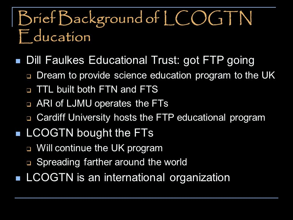 Brief Background of LCOGTN Education Dill Faulkes Educational Trust: got FTP going Dream to provide science education program to the UK TTL built both FTN and FTS ARI of LJMU operates the FTs Cardiff University hosts the FTP educational program LCOGTN bought the FTs Will continue the UK program Spreading farther around the world LCOGTN is an international organization