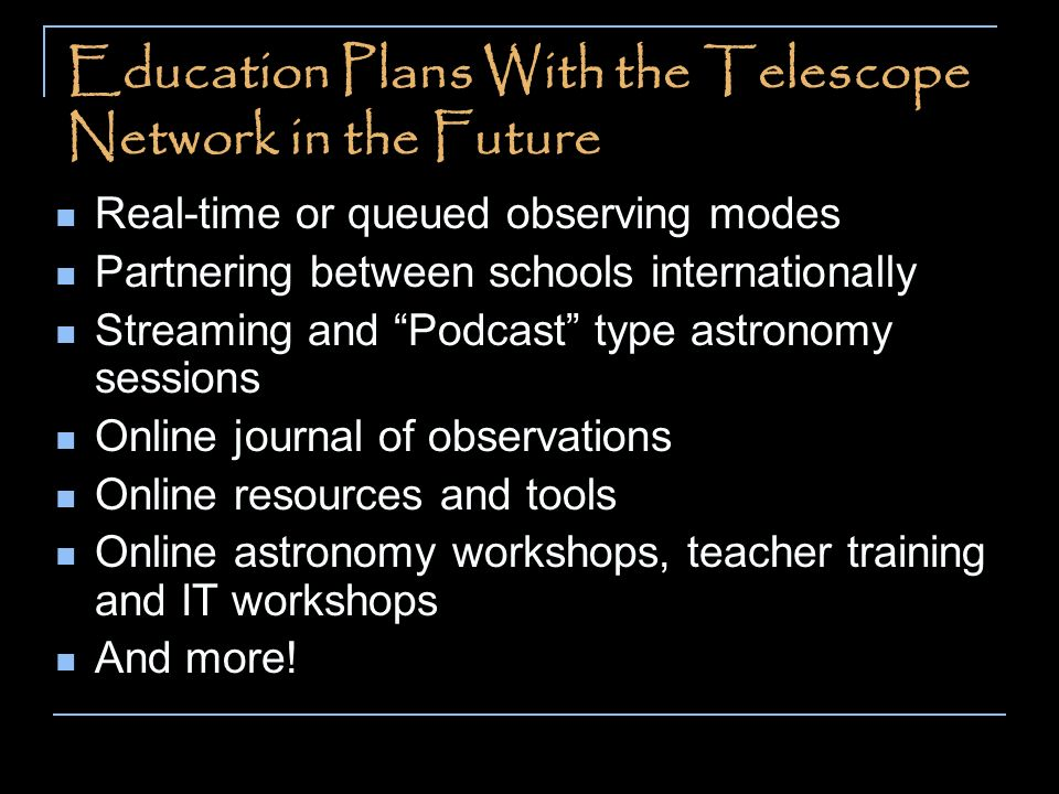 Education Plans With the Telescope Network in the Future Real-time or queued observing modes Partnering between schools internationally Streaming and Podcast type astronomy sessions Online journal of observations Online resources and tools Online astronomy workshops, teacher training and IT workshops And more!