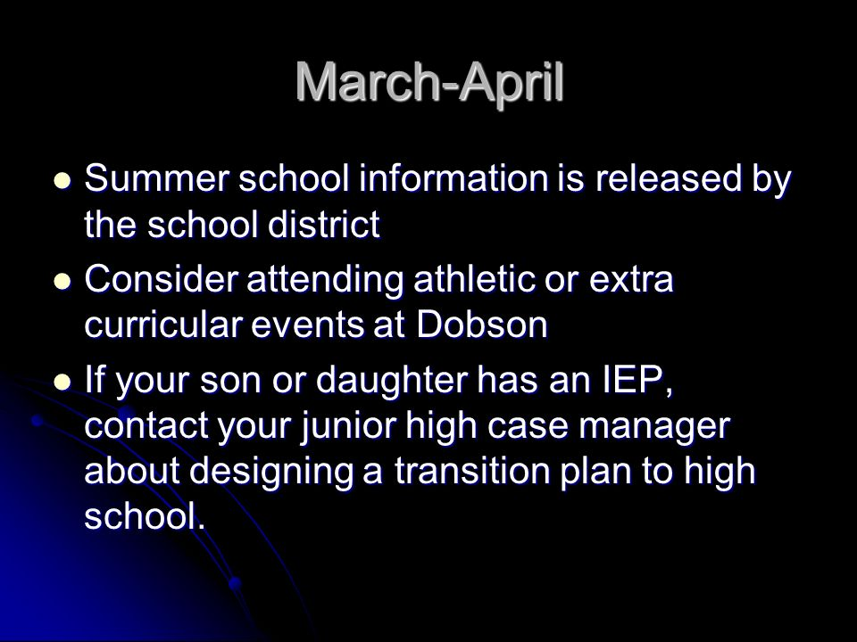March-April Summer school information is released by the school district Summer school information is released by the school district Consider attending athletic or extra curricular events at Dobson Consider attending athletic or extra curricular events at Dobson If your son or daughter has an IEP, contact your junior high case manager about designing a transition plan to high school.