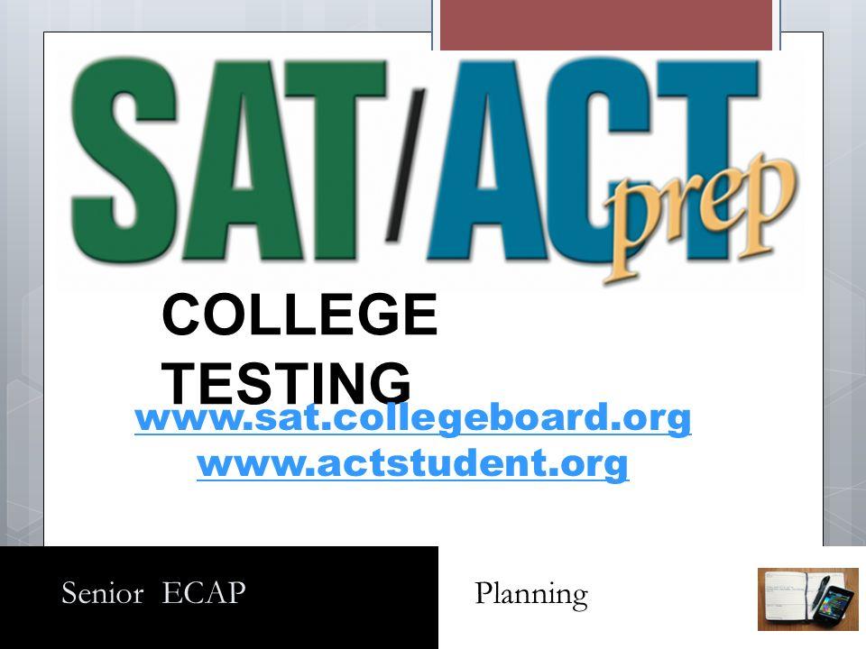 Senior ECAP Planning COLLEGE TESTING www.sat.collegeboard.org www.actstudent.org