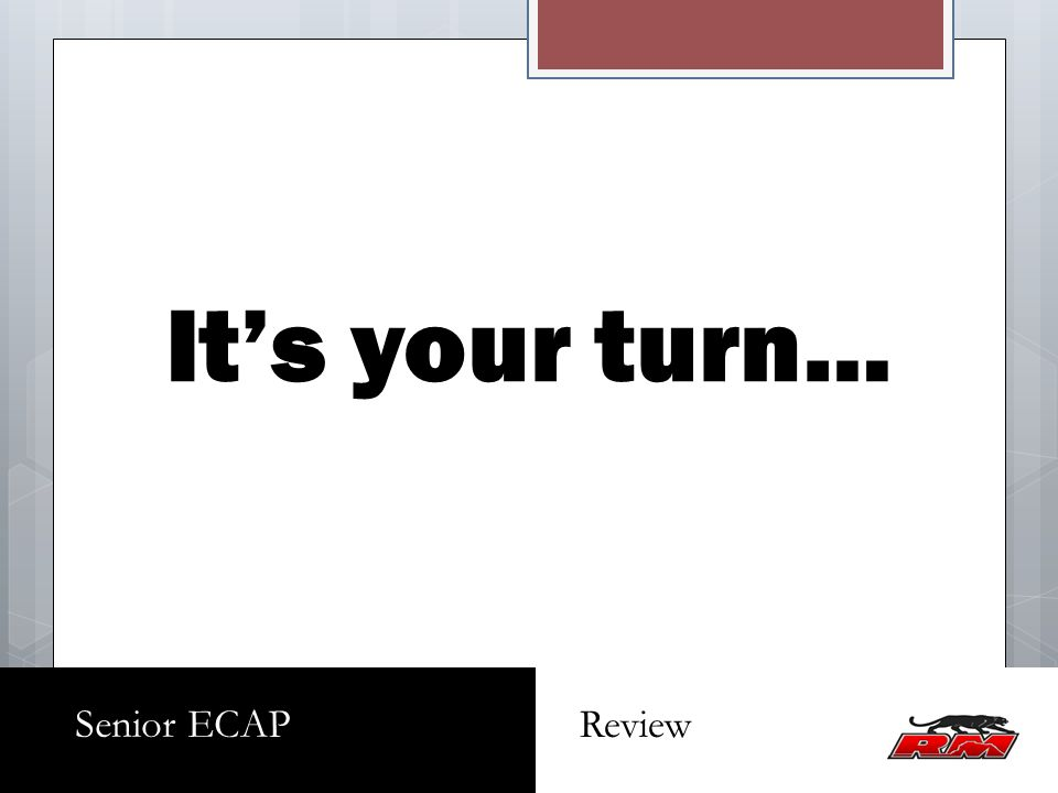 Its your turn… Senior ECAP Review