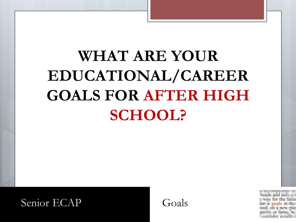 WHAT ARE YOUR EDUCATIONAL/CAREER GOALS FOR AFTER HIGH SCHOOL Senior ECAP Goals