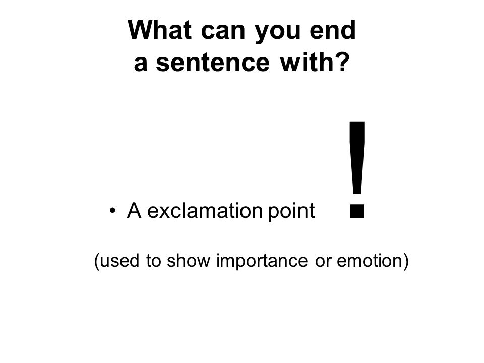 What can you end a sentence with? A exclamation point ! (used to show importance or emotion)