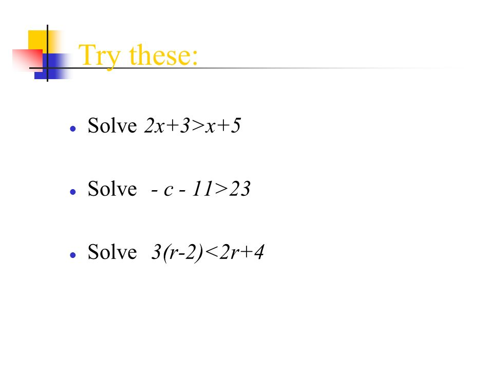 Try these: Solve 2x+3>x+5 Solve - c - 11>23 Solve 3(r-2)<2r+4