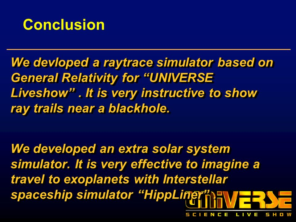 Conclusion We devloped a raytrace simulator based on General Relativity for UNIVERSE Liveshow. It is very instructive to show ray trails near a blackh