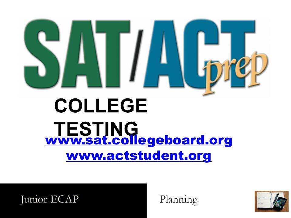 Junior ECAP Planning COLLEGE TESTING www.sat.collegeboard.org www.actstudent.org