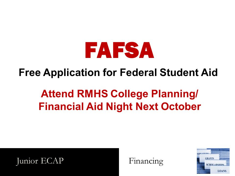 Junior ECAP Financing FAFSA Free Application for Federal Student Aid Attend RMHS College Planning/ Financial Aid Night Next October